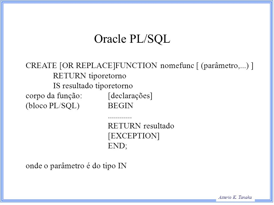 Oracle PL/SQL CREATE [OR REPLACE]FUNCTION nomefunc [ (parâmetro,...) ]